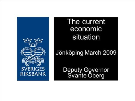 The current economic situation Jönköping March 2009 Deputy Governor Svante Öberg.