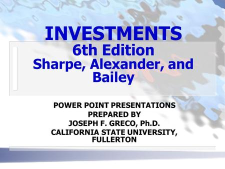 INVESTMENTS 6th Edition Sharpe, Alexander, and Bailey POWER POINT PRESENTATIONS PREPARED BY JOSEPH F. GRECO, Ph.D. CALIFORNIA STATE UNIVERSITY, FULLERTON.
