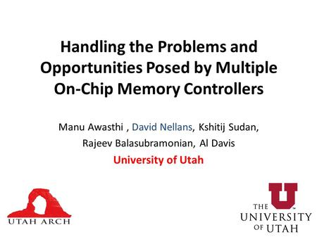 Handling the Problems and Opportunities Posed by Multiple On-Chip Memory Controllers Manu Awasthi, David Nellans, Kshitij Sudan, Rajeev Balasubramonian,