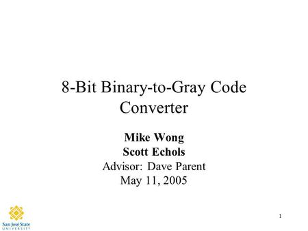 1 8-Bit Binary-to-Gray Code Converter Mike Wong Scott Echols Advisor: Dave Parent May 11, 2005.