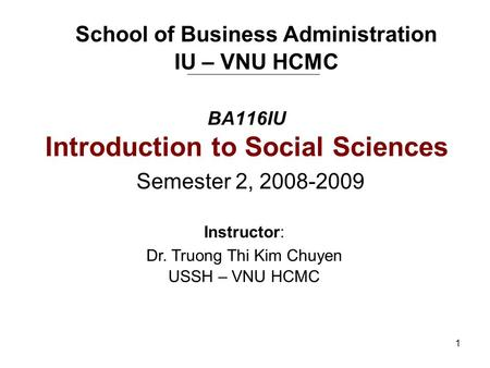 1 BA116IU Introduction to Social Sciences Semester 2, 2008-2009 School of Business Administration IU – VNU HCMC Instructor: Dr. Truong Thi Kim Chuyen USSH.
