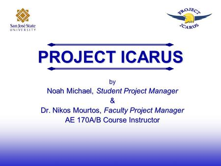 PROJECT ICARUS by Noah Michael, Student Project Manager & Dr. Nikos Mourtos, Faculty Project Manager AE 170A/B Course Instructor.