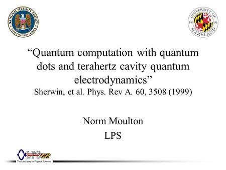 """Quantum computation with quantum dots and terahertz cavity quantum electrodynamics"" Sherwin, et al. Phys. Rev A. 60, 3508 (1999) Norm Moulton LPS."