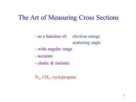 1 - as a function of:electron energy scattering angle - wide angular range - accurate - elastic & inelastic N 2, CH 4, cyclopropane The Art of Measuring.