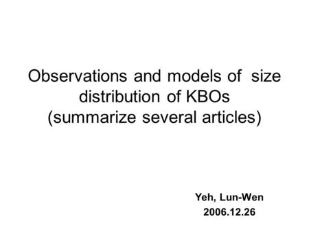 Observations and models of size distribution of KBOs (summarize several articles) Yeh, Lun-Wen 2006.12.26.
