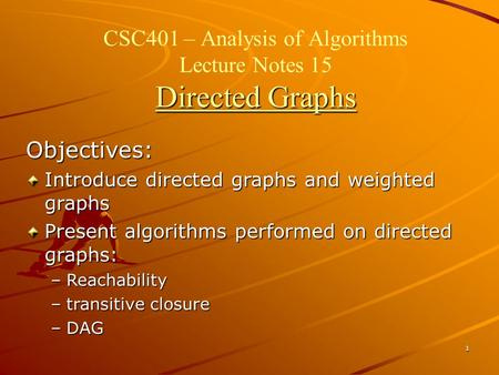 1 Directed Graphs CSC401 – Analysis of Algorithms Lecture Notes 15 Directed Graphs Objectives: Introduce directed graphs and weighted graphs Present algorithms.