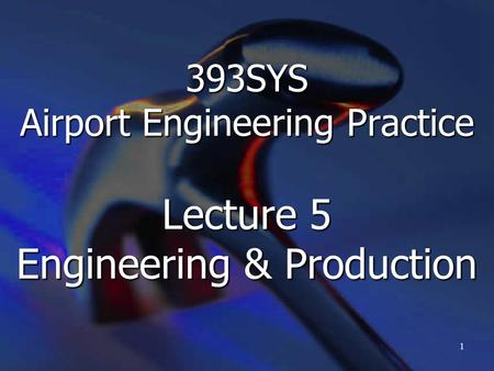 393SYS Airport Engineering Practice Lecture 5 Engineering & Production