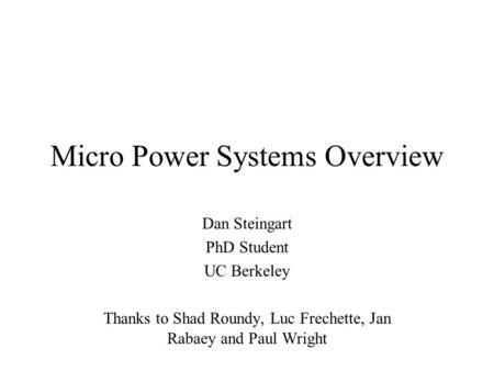 Micro Power Systems Overview Dan Steingart PhD Student UC Berkeley Thanks to Shad Roundy, Luc Frechette, Jan Rabaey and Paul Wright.