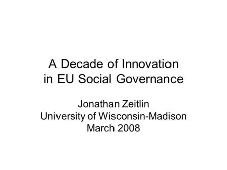 A Decade of Innovation in EU Social Governance Jonathan Zeitlin University of Wisconsin-Madison March 2008.