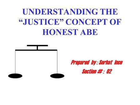 "UNDERSTANDING THE ""JUSTICE"" CONCEPT OF HONEST ABE Prepared by : Serhat Ince Section # : 02."