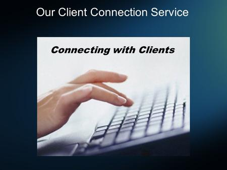 Connecting with Clients Our Client Connection Service.
