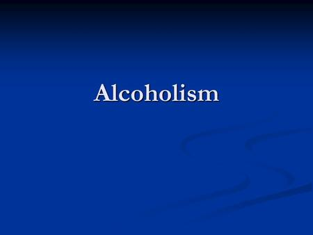 Alcoholism. What is alcoholism? Craving Craving Loss of control Loss of control Physical dependence, withdrawal symptoms, such as nausea, sweating, shakiness.