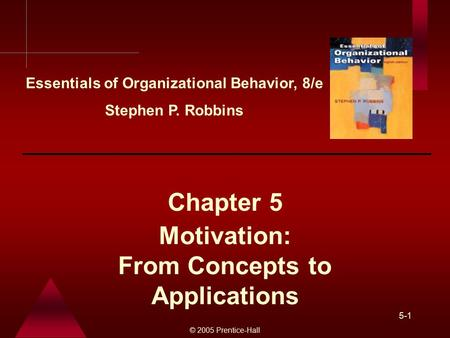 © 2005 Prentice-Hall 5-1 Motivation: From Concepts to Applications Chapter 5 Essentials of Organizational Behavior, 8/e Stephen P. Robbins.