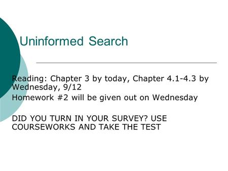 Uninformed Search Reading: Chapter 3 by today, Chapter 4.1-4.3 by Wednesday, 9/12 Homework #2 will be given out on Wednesday DID YOU TURN IN YOUR SURVEY?