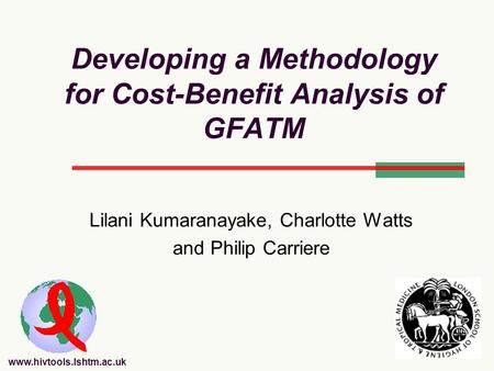Www.hivtools.lshtm.ac.uk Developing a Methodology for Cost-Benefit Analysis of GFATM Lilani Kumaranayake, Charlotte Watts and Philip Carriere.
