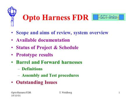 Opto Harness FDR 19/10/01 T. Weidberg1 Opto Harness FDR Scope and aims of review, system overview Available documentation Status of Project & Schedule.