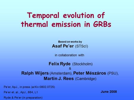 Temporal evolution of thermal emission in GRBs Based on works by Asaf Pe'er (STScI) in collaboration with Felix Ryde (Stockholm) & Ralph Wijers (Amsterdam),