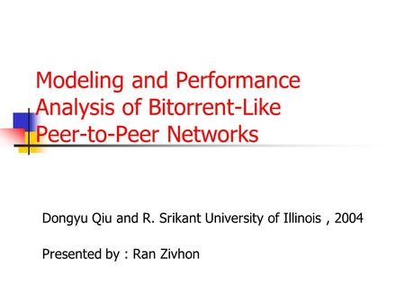 Modeling and Performance Analysis of Bitorrent-Like Peer-to-Peer Networks Dongyu Qiu and R. Srikant University of Illinois, 2004 Presented by : Ran Zivhon.