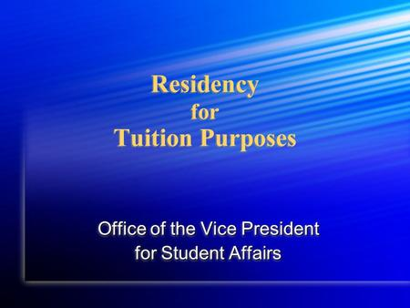Residency for Tuition Purposes Office of the Vice President for Student Affairs Office of the Vice President for Student Affairs.