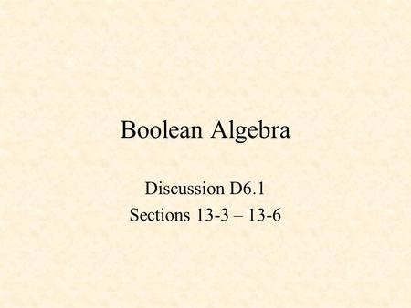 Boolean Algebra Discussion D6.1 Sections 13-3 – 13-6.