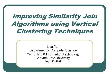 Improving Similarity Join Algorithms using Vertical Clustering Techniques Lisa Tan Department of Computer Science Computing & Information Technology Wayne.