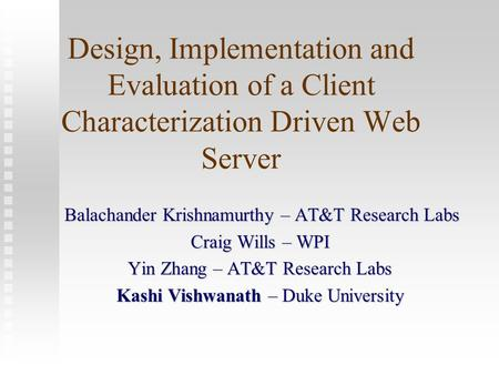 Design, Implementation and Evaluation of a Client Characterization Driven Web Server Balachander Krishnamurthy – AT&T Research Labs Balachander Krishnamurthy.