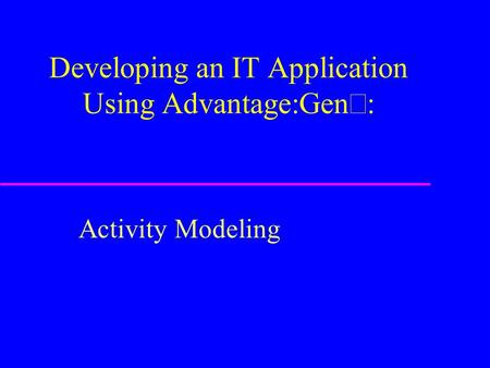 Developing an IT Application Using Advantage:Gen  Activity Modeling.