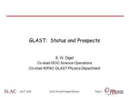 July 7, 2008SLAC Annual Program ReviewPage 1 GLAST: Status and Prospects S. W. Digel Co-lead ISOC Science Operations Co-chair KIPAC GLAST Physics Department.