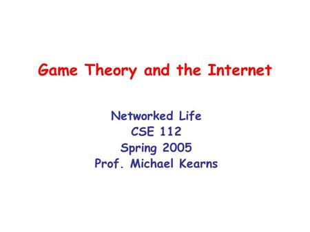 Game Theory and the Internet Networked Life CSE 112 Spring 2005 Prof. Michael Kearns.