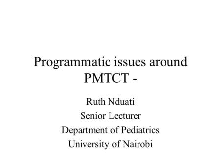 Programmatic issues around PMTCT - Ruth Nduati Senior Lecturer Department of Pediatrics University of Nairobi.