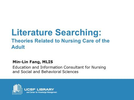 Literature Searching: Theories Related to Nursing Care of the Adult Min-Lin Fang, MLIS Education and Information Consultant for Nursing and Social and.