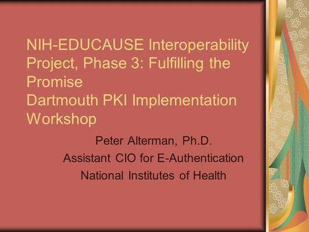 NIH-EDUCAUSE Interoperability Project, Phase 3: Fulfilling the Promise Dartmouth PKI Implementation Workshop Peter Alterman, Ph.D. Assistant CIO for E-Authentication.