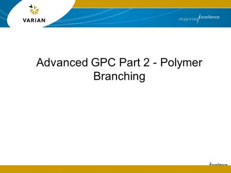 Advanced GPC Part 2 - Polymer Branching. Introduction  Polymers are versatile materials that can have a variety of chemistries giving different properties.