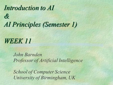 Introduction to AI & AI Principles (Semester 1) WEEK 11 John Barnden Professor of Artificial Intelligence School of Computer Science University of Birmingham,