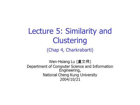 Lecture 5: Similarity and Clustering (Chap 4, Charkrabarti) Wen-Hsiang Lu ( 盧文祥 ) Department of Computer Science and Information Engineering, National.