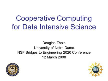 Cooperative Computing for Data Intensive Science Douglas Thain University of Notre Dame NSF Bridges to Engineering 2020 Conference 12 March 2008.