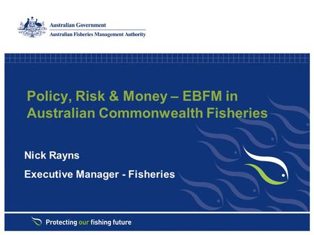 Policy, Risk & Money – EBFM in Australian Commonwealth Fisheries Nick Rayns Executive Manager - Fisheries.