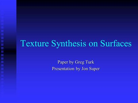Texture Synthesis on Surfaces Paper by Greg Turk Presentation by Jon Super.