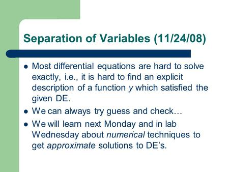 Separation of Variables (11/24/08) Most differential equations are hard to solve exactly, i.e., it is hard to find an explicit description of a function.