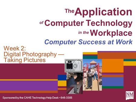 Sponsored by the CAHE Technology Help Desk 646-3305 The Application of Computer Technology in the Workplace Computer Success at Work Week 2: Digital Photography.
