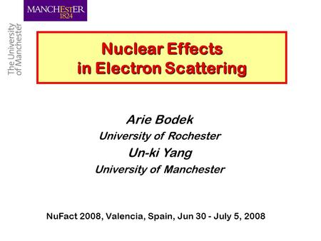 Un-ki Yang, Manchester 1 Nuclear Effects in Electron Scattering Arie Bodek University of Rochester Un-ki Yang University of Manchester NuFact 2008, Valencia,