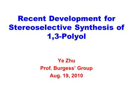 Recent Development for Stereoselective Synthesis of 1,3-Polyol Ye Zhu Prof. Burgess' Group Aug. 19, 2010.