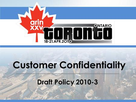 Customer Confidentiality Draft Policy 2010-3. Origin (Proposal 95)9 June 2009 Draft Policy (successfully petitioned) 2 February 2010 Aaron Wendel has.