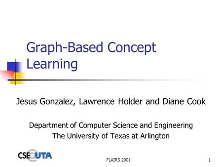 FLAIRS 20011 Graph-Based Concept Learning Jesus Gonzalez, Lawrence Holder and Diane Cook Department of Computer Science and Engineering The University.
