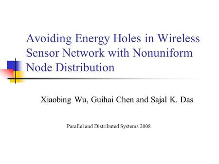 Avoiding Energy Holes in Wireless Sensor Network with Nonuniform Node Distribution Xiaobing Wu, Guihai Chen and Sajal K. Das Parallel and Distributed Systems.