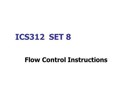 ICS312 SET 8 Flow Control Instructions. Flow control, or branching, instructions for jumps, loops and conditional jumps allow us to control the execution.