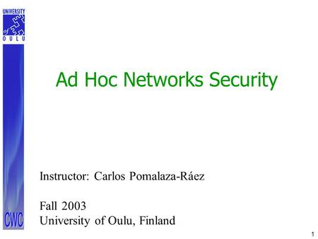 1 Ad Hoc Networks Security Instructor: Carlos Pomalaza-Ráez Fall 2003 University of Oulu, Finland.