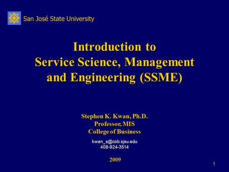 San José State University 1 Introduction to Service Science, Management and Engineering (SSME) 2009 2009 Stephen K. Kwan, Ph.D. Professor, MIS College.