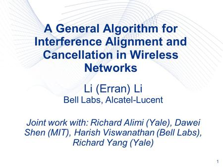 1 A General Algorithm for Interference Alignment and Cancellation in Wireless Networks Li (Erran) Li Bell Labs, Alcatel-Lucent Joint work with: Richard.