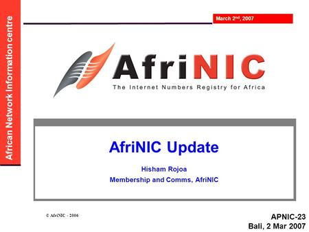 African Network Information centre March 2 nd, 2007 © AfriNIC - 2006 AfriNIC Update Hisham Rojoa Membership and Comms, AfriNIC APNIC-23 Bali, 2 Mar 2007.
